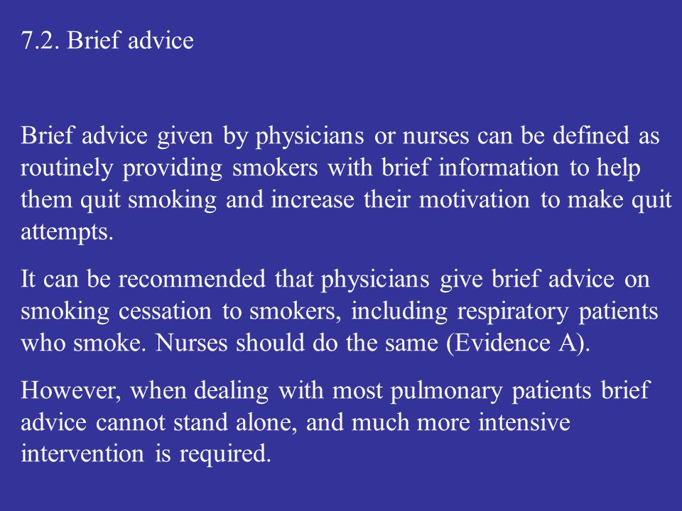 7.2. Brief advice Brief advice given by physicians or nurses can be defined as routinely providing smokers with brief information to help them quit sm