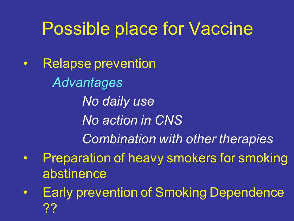 Possible place for Vaccine Relapse prevention Advantages No daily use No action in CNS Combination with other therapies Preparation of heavy smokers for smoking abstinence Early prevention of Smoking Dependence ??