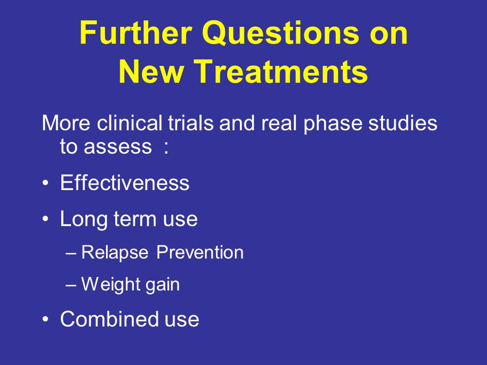 Further Questions on New Treatments More clinical trials and real phase studies to assess : Effectiveness Long term use –Relapse Prevention –Weight gain Combined use