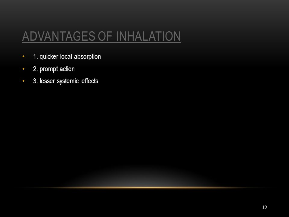 ADVANTAGES OF INHALATION 19 1. quicker local absorption 2. prompt action 3. lesser systemic effects