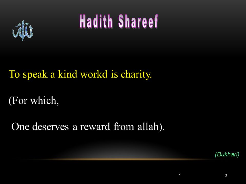 2 2 To speak a kind workd is charity. (For which, One deserves a reward from allah). (Bukhari)