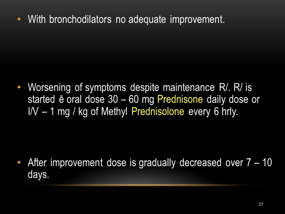 27 With bronchodilators no adequate improvement. Worsening of symptoms despite maintenance R/. R/ is started ē oral dose 30 – 60 mg Prednisone daily d