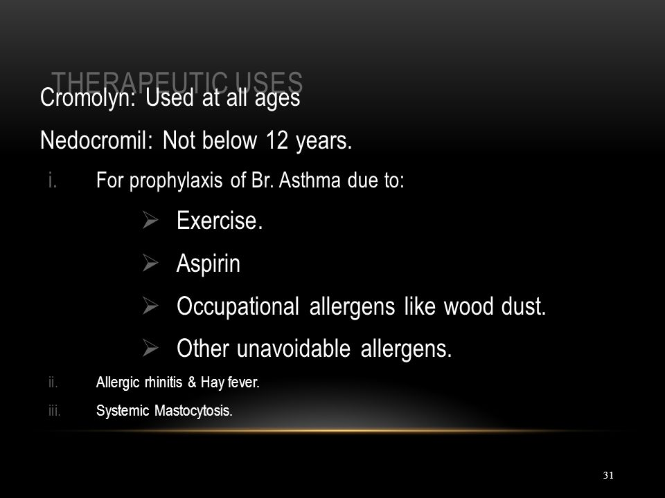 THERAPEUTIC USES 31 Cromolyn: Used at all ages Nedocromil: Not below 12 years. i.For prophylaxis of Br. Asthma due to:  Exercise.  Aspirin  Occupat