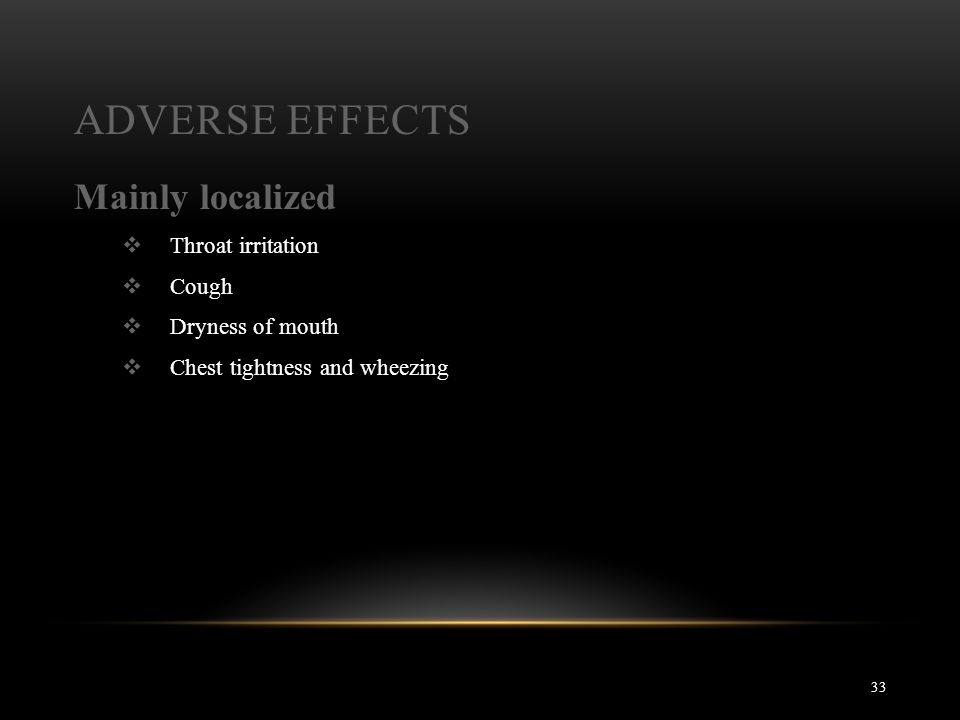 ADVERSE EFFECTS 33 Mainly localized  Throat irritation  Cough  Dryness of mouth  Chest tightness and wheezing