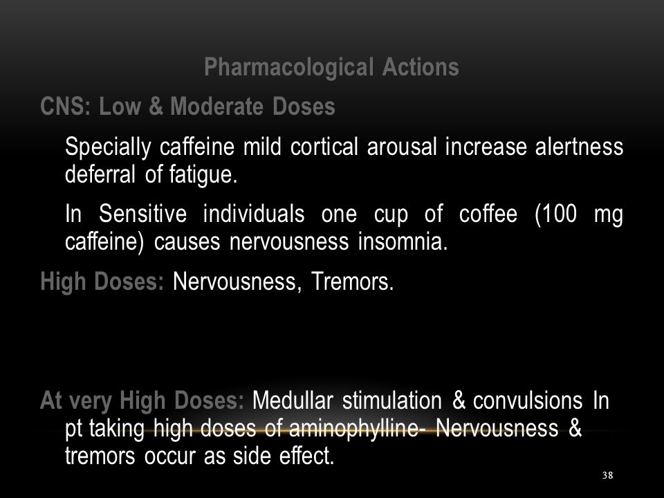 38 Pharmacological Actions CNS: Low & Moderate Doses Specially caffeine mild cortical arousal increase alertness deferral of fatigue. In Sensitive ind