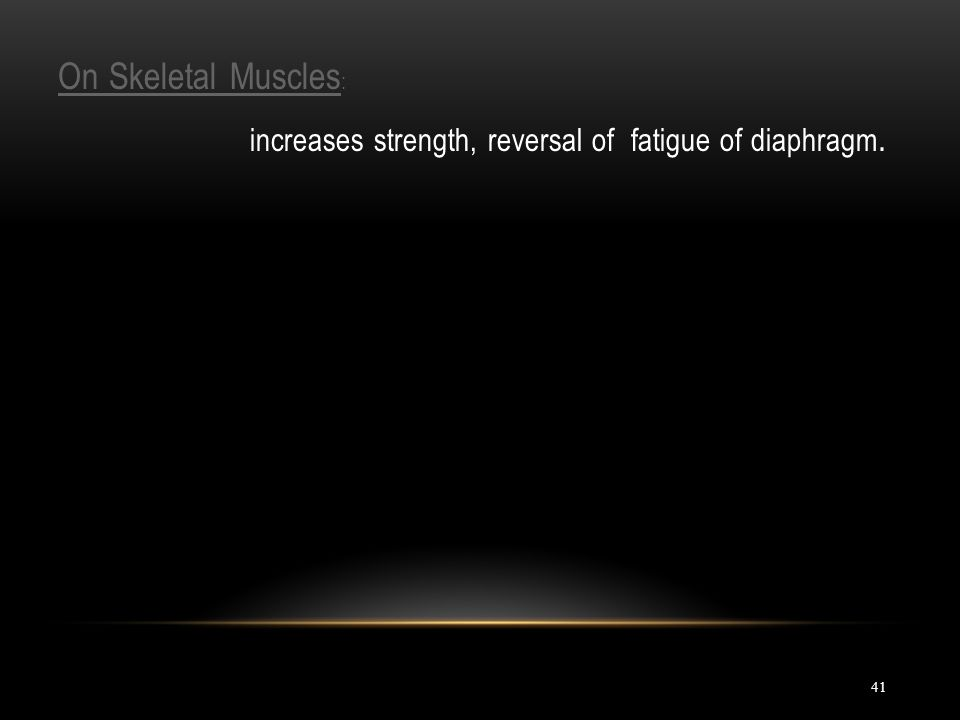 41 On Skeletal Muscles : increases strength, reversal of fatigue of diaphragm.