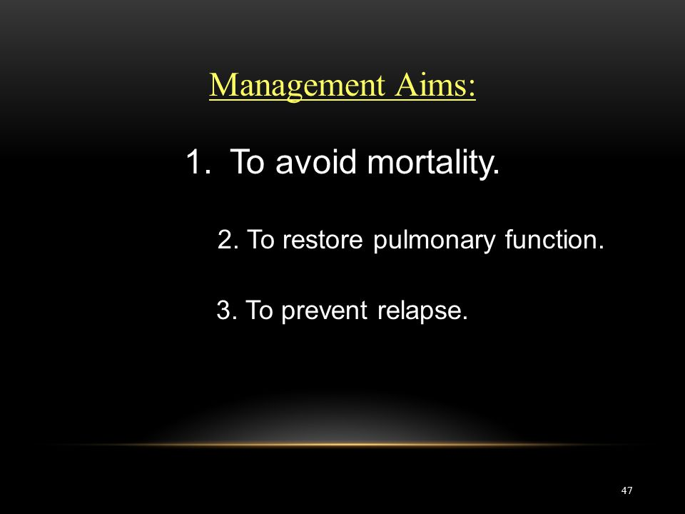 47 Management Aims: 1.To avoid mortality. 2. To restore pulmonary function. 3. To prevent relapse.