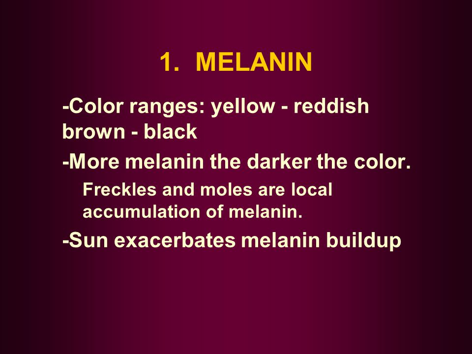 1. MELANIN -Color ranges: yellow - reddish brown - black -More melanin the darker the color. Freckles and moles are local accumulation of melanin. -Su