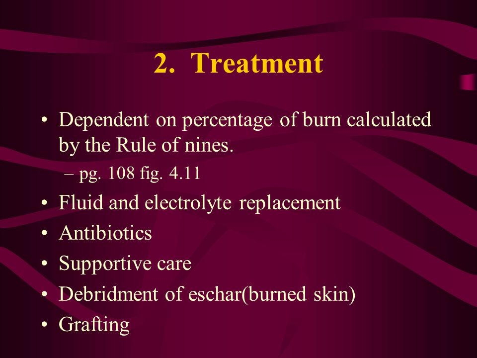 2. Treatment Dependent on percentage of burn calculated by the Rule of nines. –pg. 108 fig. 4.11 Fluid and electrolyte replacement Antibiotics Support