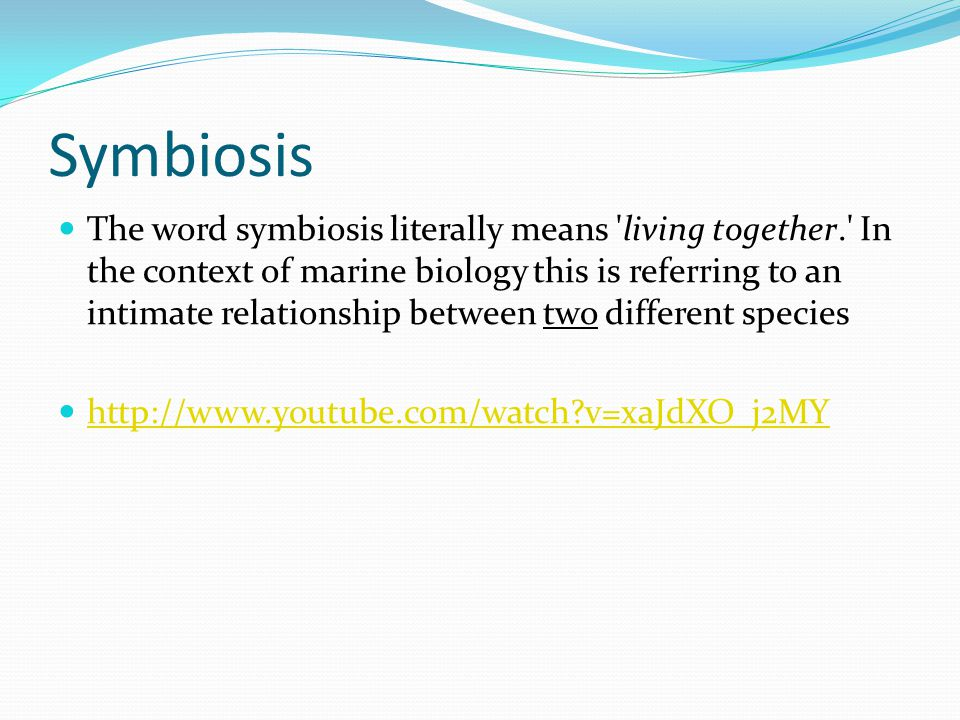 Symbiosis The word symbiosis literally means living together. In the context of marine biology this is referring to an intimate relationship between two different species http://www.youtube.com/watch v=xaJdXO_j2MY
