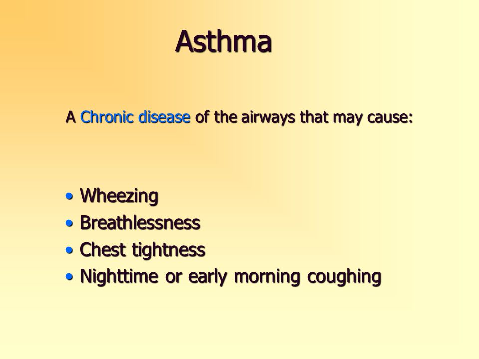 Asthma A Chronic disease of the airways that may cause: WheezingWheezing BreathlessnessBreathlessness Chest tightnessChest tightness Nighttime or earl