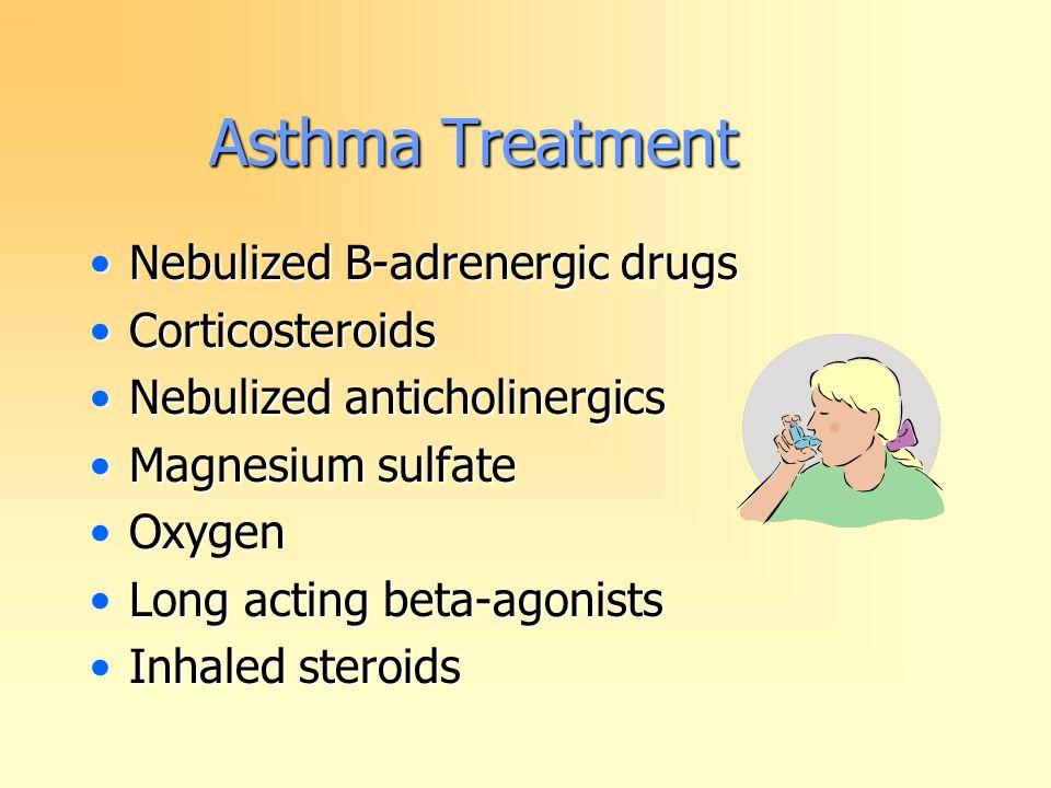 Asthma Treatment Nebulized B-adrenergic drugsNebulized B-adrenergic drugs CorticosteroidsCorticosteroids Nebulized anticholinergicsNebulized anticholinergics Magnesium sulfateMagnesium sulfate OxygenOxygen Long acting beta-agonistsLong acting beta-agonists Inhaled steroidsInhaled steroids