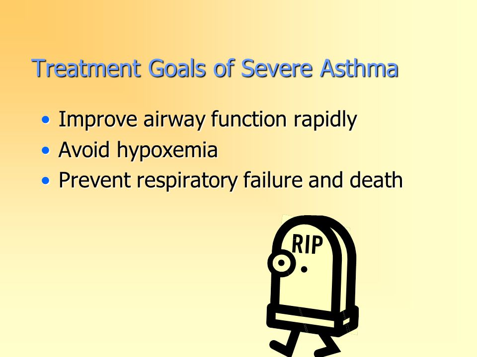 Treatment Goals of Severe Asthma Improve airway function rapidlyImprove airway function rapidly Avoid hypoxemiaAvoid hypoxemia Prevent respiratory failure and deathPrevent respiratory failure and death