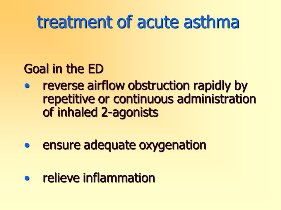 treatment of acute asthma Goal in the ED reverse airflow obstruction rapidly by repetitive or continuous administration of inhaled 2-agonistsreverse a