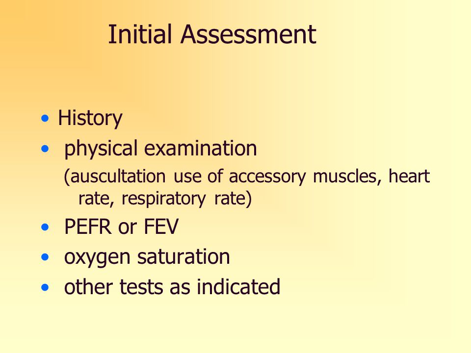 Initial Assessment History physical examination (auscultation use of accessory muscles, heart rate, respiratory rate) PEFR or FEV oxygen saturation ot