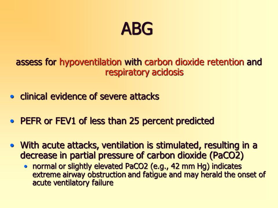 ABG assess for hypoventilation with carbon dioxide retention and respiratory acidosis clinical evidence of severe attacksclinical evidence of severe a