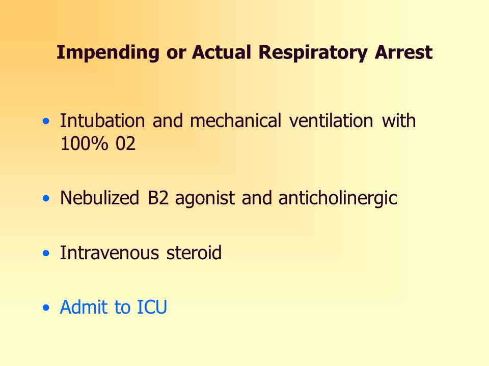 Impending or Actual Respiratory Arrest Intubation and mechanical ventilation with 100% 02 Nebulized B2 agonist and anticholinergic Intravenous steroid Admit to ICU