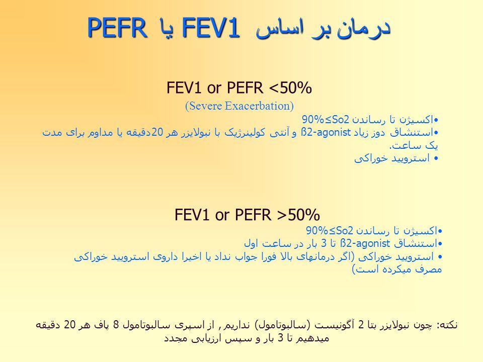 درمان بر اساس FEV1 یا PEFR FEV1 or PEFR >50% اکسیژن تا رساندن 90%≤So2 استنشاق ß2-agonist تا 3 بار در ساعت اول استرویید خوراکی (اگر درمانهای بالا فورا جواب نداد یا اخیرا داروی استرویید خوراکی مصرف میکرده است) نکته: چون نبولایزر بتا 2 آگونیست (سالبوتامول) نداریم, از اسپری سالبوتامول 8 پاف هر 20 دقیقه میدهیم تا 3 بار و سپس ارزیابی مجدد FEV1 or PEFR <50% (Severe Exacerbation) اکسیژن تا رساندن 90%≤So2 استنشاق دوز زیاد ß2-agonist و آنتی کولینرژیک با نبولایزر هر 20دقیقه یا مداوم برای مدت یک ساعت.