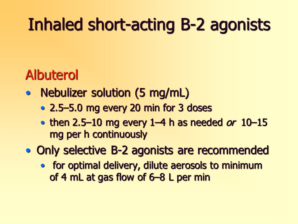 Inhaled short-acting B-2 agonists Albuterol Nebulizer solution (5 mg/mL) Nebulizer solution (5 mg/mL) 2.5–5.0 mg every 20 min for 3 doses2.5–5.0 mg every 20 min for 3 doses then 2.5–10 mg every 1–4 h as needed or 10–15 mg per h continuouslythen 2.5–10 mg every 1–4 h as needed or 10–15 mg per h continuously Only selective B-2 agonists are recommendedOnly selective B-2 agonists are recommended for optimal delivery, dilute aerosols to minimum of 4 mL at gas flow of 6–8 L per min for optimal delivery, dilute aerosols to minimum of 4 mL at gas flow of 6–8 L per min