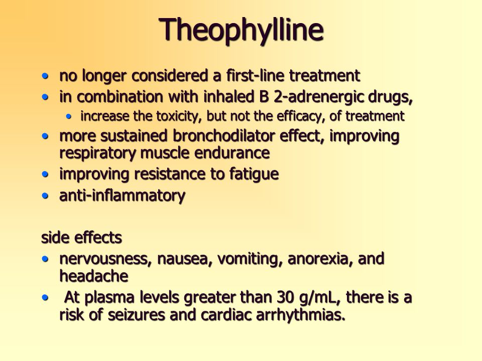 Theophylline no longer considered a first-line treatmentno longer considered a first-line treatment in combination with inhaled B 2-adrenergic drugs,in combination with inhaled B 2-adrenergic drugs, increase the toxicity, but not the efficacy, of treatmentincrease the toxicity, but not the efficacy, of treatment more sustained bronchodilator effect, improving respiratory muscle endurancemore sustained bronchodilator effect, improving respiratory muscle endurance improving resistance to fatigueimproving resistance to fatigue anti-inflammatoryanti-inflammatory side effects nervousness, nausea, vomiting, anorexia, and headachenervousness, nausea, vomiting, anorexia, and headache At plasma levels greater than 30 g/mL, there is a risk of seizures and cardiac arrhythmias.