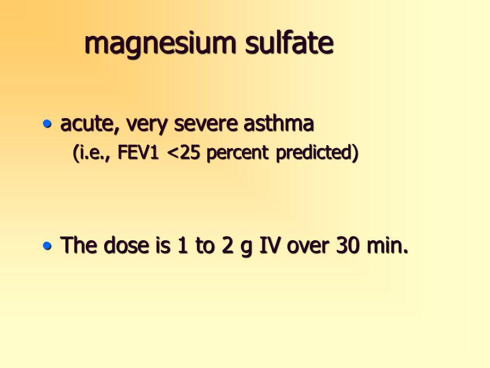 magnesium sulfate acute, very severe asthmaacute, very severe asthma (i.e., FEV1 <25 percent predicted) (i.e., FEV1 <25 percent predicted) The dose is