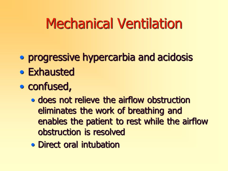 Mechanical Ventilation progressive hypercarbia and acidosisprogressive hypercarbia and acidosis ExhaustedExhausted confused,confused, does not relieve the airflow obstruction eliminates the work of breathing and enables the patient to rest while the airflow obstruction is resolveddoes not relieve the airflow obstruction eliminates the work of breathing and enables the patient to rest while the airflow obstruction is resolved Direct oral intubationDirect oral intubation