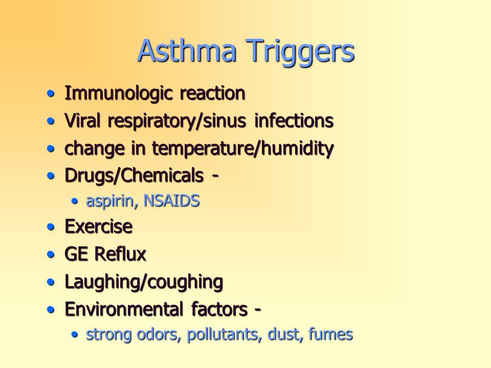 Asthma Triggers Immunologic reactionImmunologic reaction Viral respiratory/sinus infectionsViral respiratory/sinus infections change in temperature/humiditychange in temperature/humidity Drugs/Chemicals -Drugs/Chemicals - aspirin, NSAIDSaspirin, NSAIDS ExerciseExercise GE RefluxGE Reflux Laughing/coughingLaughing/coughing Environmental factors -Environmental factors - strong odors, pollutants, dust, fumesstrong odors, pollutants, dust, fumes