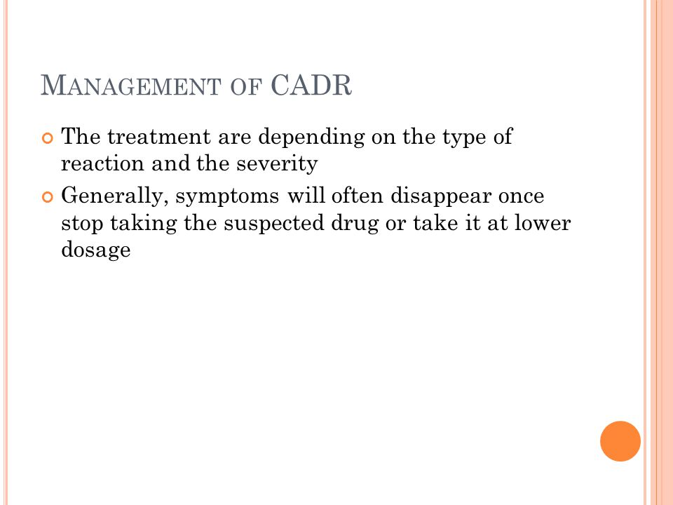 M ANAGEMENT OF CADR The treatment are depending on the type of reaction and the severity Generally, symptoms will often disappear once stop taking the suspected drug or take it at lower dosage