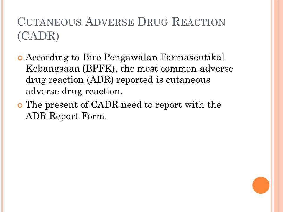 C UTANEOUS A DVERSE D RUG R EACTION (CADR) According to Biro Pengawalan Farmaseutikal Kebangsaan (BPFK), the most common adverse drug reaction (ADR) reported is cutaneous adverse drug reaction.