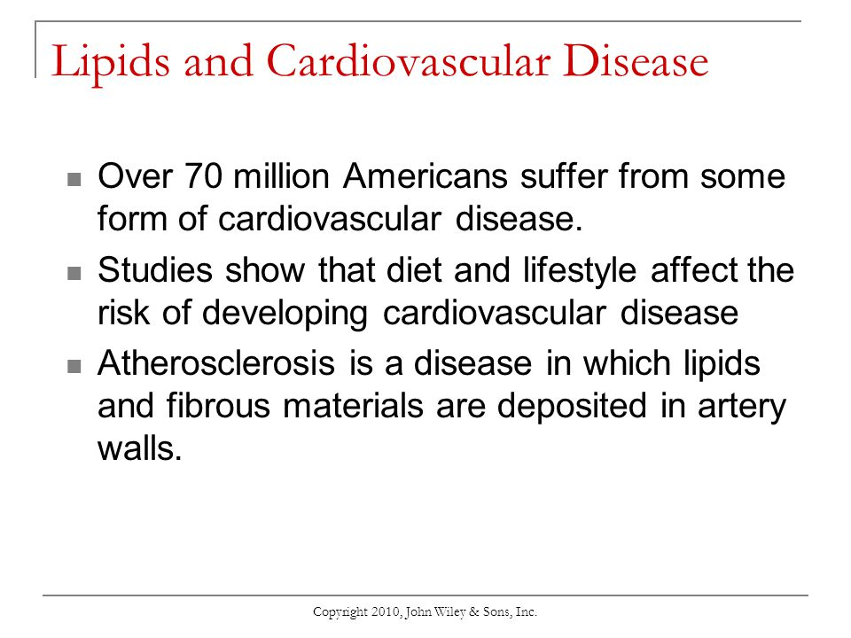 Copyright 2010, John Wiley & Sons, Inc. Lipids and Cardiovascular Disease Over 70 million Americans suffer from some form of cardiovascular disease. S
