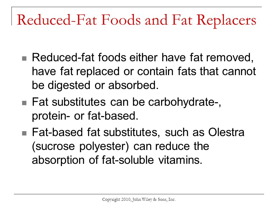 Copyright 2010, John Wiley & Sons, Inc. Reduced-Fat Foods and Fat Replacers Reduced-fat foods either have fat removed, have fat replaced or contain fa