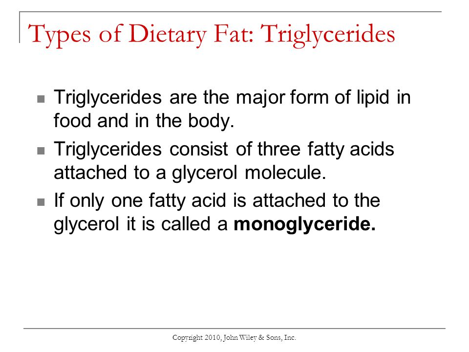 Copyright 2010, John Wiley & Sons, Inc. Types of Dietary Fat: Triglycerides Triglycerides are the major form of lipid in food and in the body. Triglyc