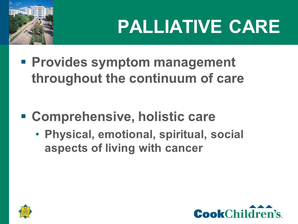 PALLIATIVE CARE  Provides symptom management throughout the continuum of care  Comprehensive, holistic care Physical, emotional, spiritual, social aspects of living with cancer