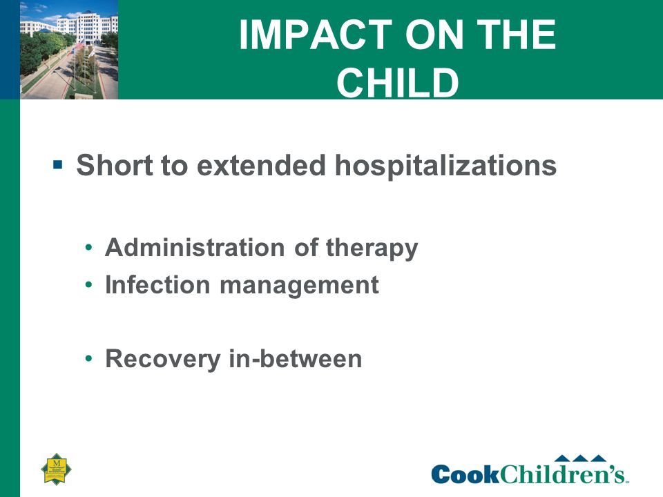 IMPACT ON THE CHILD  Short to extended hospitalizations Administration of therapy Infection management Recovery in-between