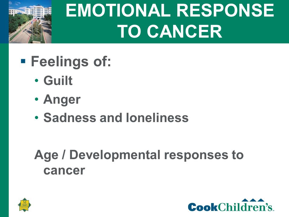 EMOTIONAL RESPONSE TO CANCER  Feelings of: Guilt Anger Sadness and loneliness Age / Developmental responses to cancer
