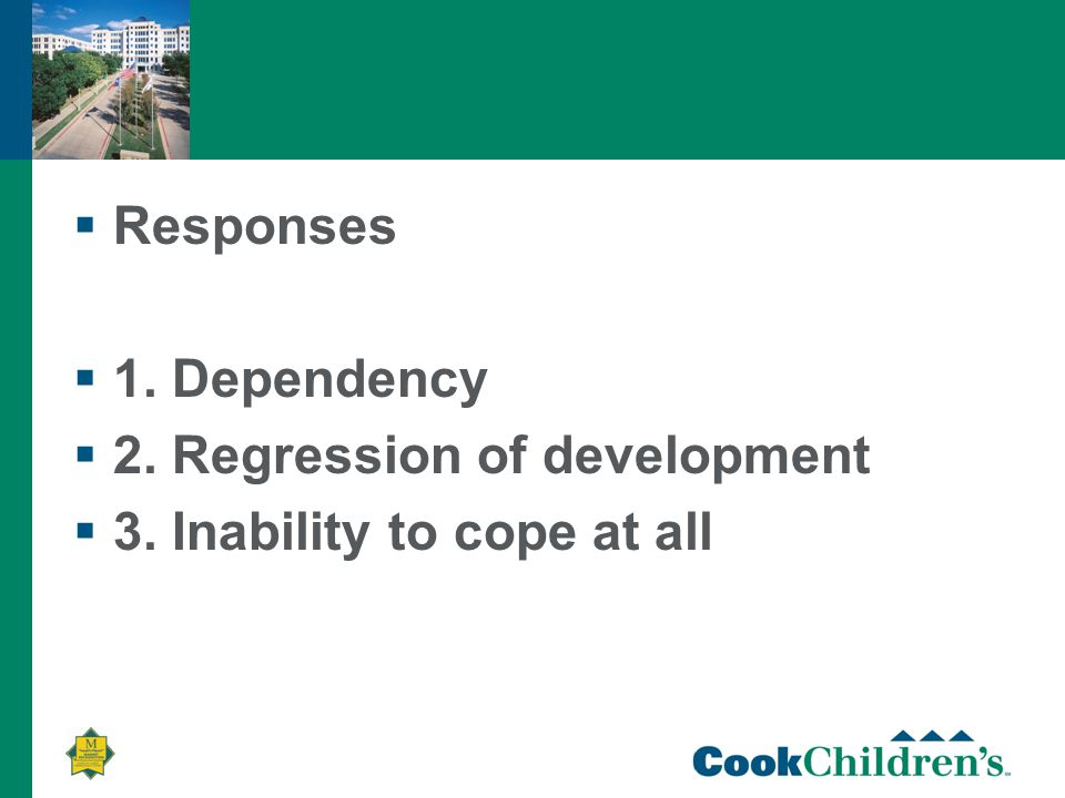  Responses  1. Dependency  2. Regression of development  3. Inability to cope at all