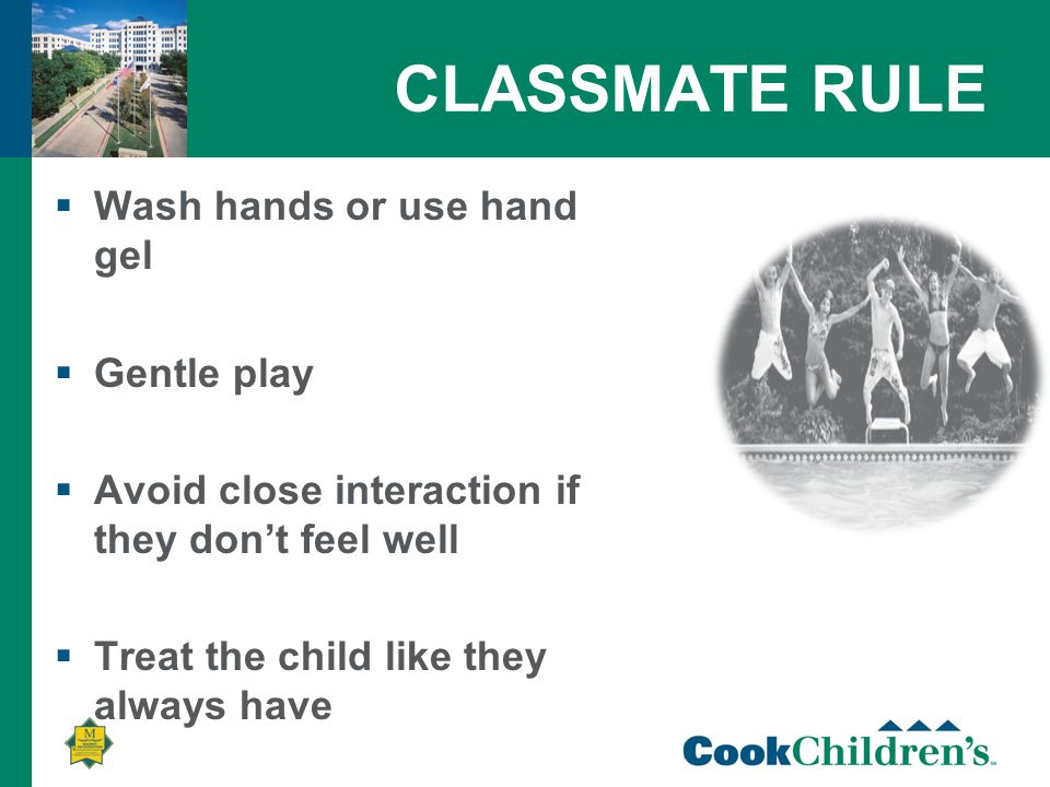 CLASSMATE RULE  Wash hands or use hand gel  Gentle play  Avoid close interaction if they don't feel well  Treat the child like they always have
