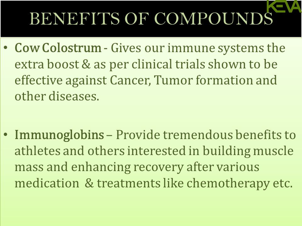 BENEFITS OF COMPOUNDS Cow Colostrum - Gives our immune systems the extra boost & as per clinical trials shown to be effective against Cancer, Tumor formation and other diseases.