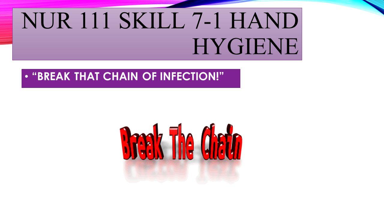 """NUR 111 SKILL 7-1 HAND HYGIENE """"BREAK THAT CHAIN OF INFECTION!"""""""