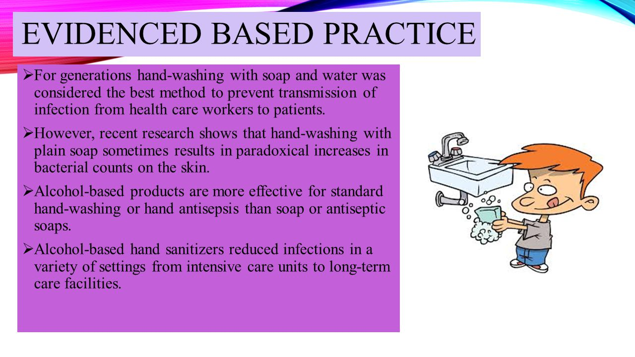 EVIDENCED BASED PRACTICE  For generations hand-washing with soap and water was considered the best method to prevent transmission of infection from h