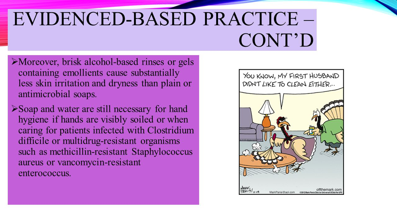 EVIDENCED-BASED PRACTICE – CONT'D  Moreover, brisk alcohol-based rinses or gels containing emollients cause substantially less skin irritation and dr