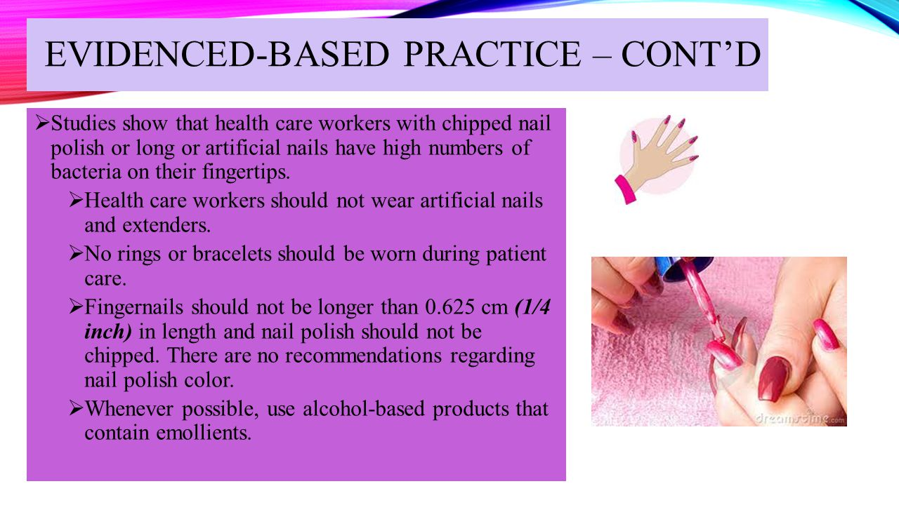 EVIDENCED-BASED PRACTICE – CONT'D  Studies show that health care workers with chipped nail polish or long or artificial nails have high numbers of ba