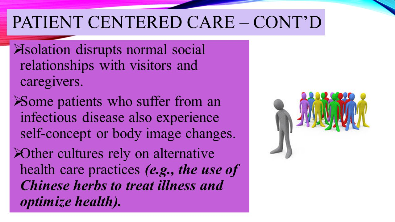 PATIENT CENTERED CARE – CONT'D  Isolation disrupts normal social relationships with visitors and caregivers.  Some patients who suffer from an infec