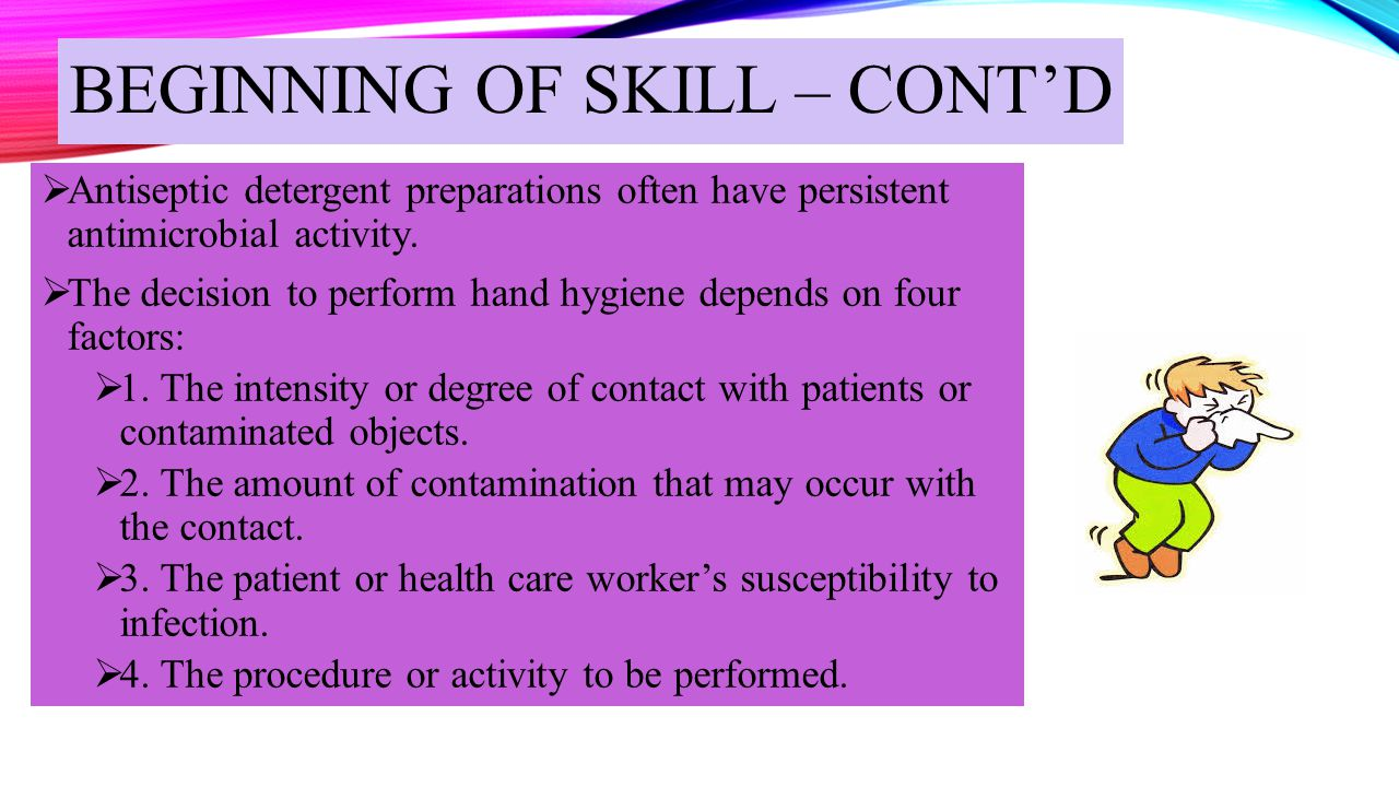 BEGINNING OF SKILL – CONT'D  Antiseptic detergent preparations often have persistent antimicrobial activity.  The decision to perform hand hygiene d