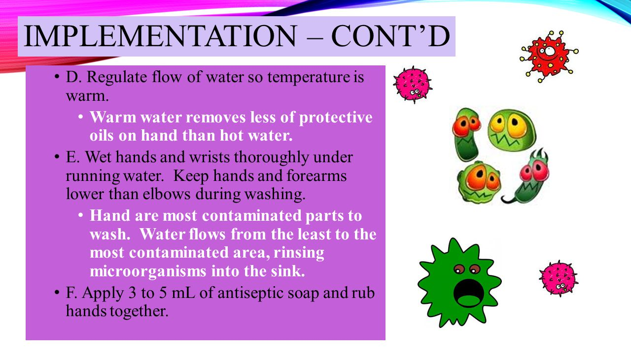 IMPLEMENTATION – CONT'D D. Regulate flow of water so temperature is warm. Warm water removes less of protective oils on hand than hot water. E. Wet ha