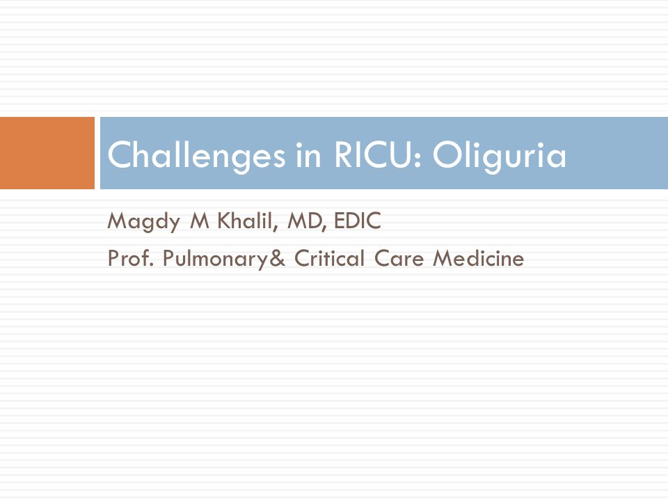 Magdy M Khalil, MD, EDIC Prof. Pulmonary& Critical Care Medicine Challenges in RICU: Oliguria