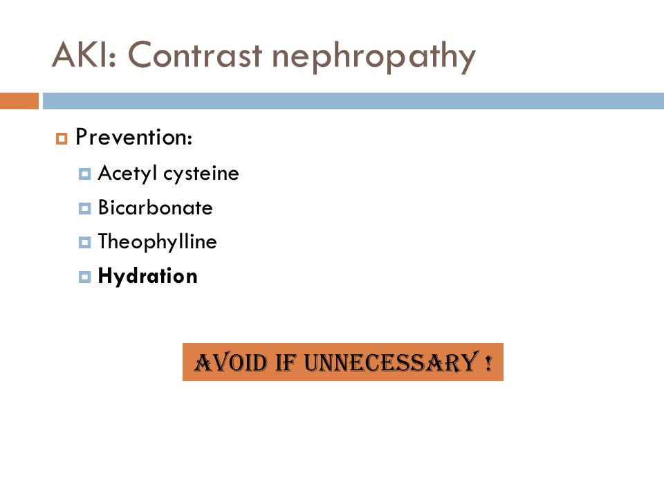 AKI: Contrast nephropathy  Prevention:  Acetyl cysteine  Bicarbonate  Theophylline  Hydration Avoid if unnecessary !