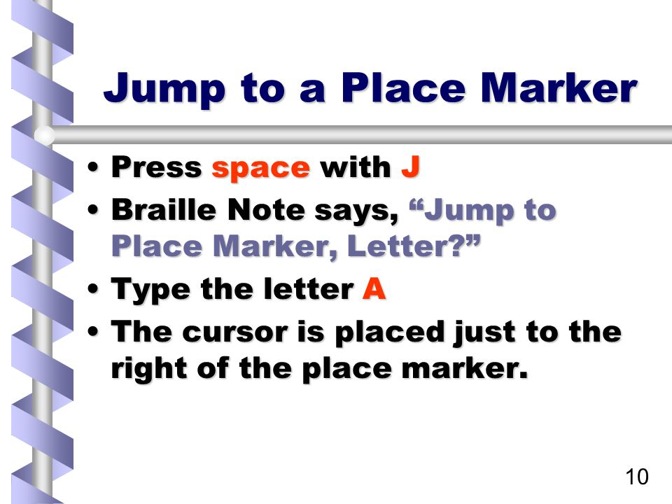 10 Jump to a Place Marker Press space with JPress space with J Braille Note says, Jump to Place Marker, Letter? Braille Note says, Jump to Place Marker, Letter? Type the letter AType the letter A The cursor is placed just to the right of the place marker.The cursor is placed just to the right of the place marker.