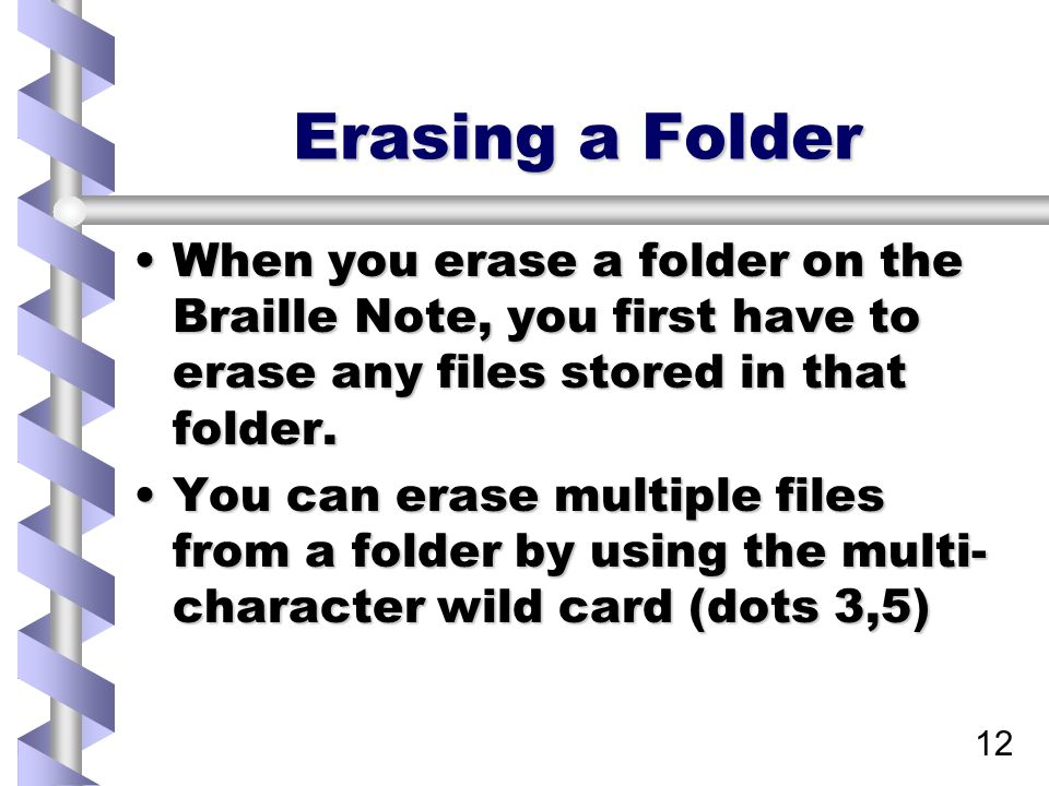 12 Erasing a Folder When you erase a folder on the Braille Note, you first have to erase any files stored in that folder.When you erase a folder on the Braille Note, you first have to erase any files stored in that folder.