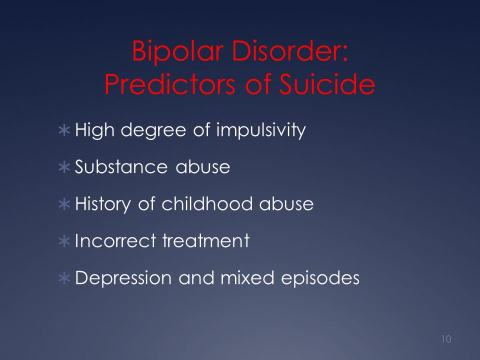 Bipolar Disorder: Predictors of Suicide  High degree of impulsivity  Substance abuse  History of childhood abuse  Incorrect treatment  Depression
